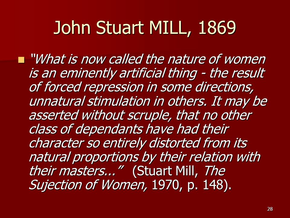 28 John Stuart MILL, 1869 What is now called the nature of women is an eminently artificial thing - the result of forced repression in some directions
