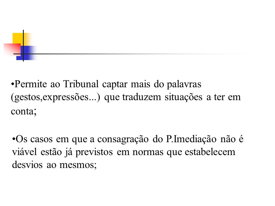 Permite ao Tribunal captar mais do palavras (gestos,expressões...) que traduzem situações a ter em conta ; Os casos em que a consagração do P.Imediaçã