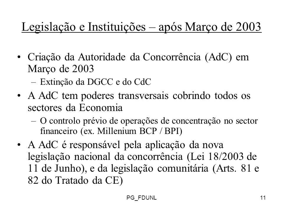 PG_FDUNL11 Legislação e Instituições – após Março de 2003 Criação da Autoridade da Concorrência (AdC) em Março de 2003 –Extinção da DGCC e do CdC A AdC tem poderes transversais cobrindo todos os sectores da Economia –O controlo prévio de operações de concentração no sector financeiro (ex.