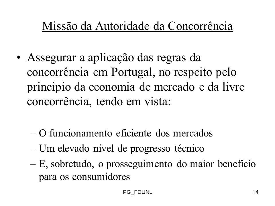 PG_FDUNL14 Missão da Autoridade da Concorrência Assegurar a aplicação das regras da concorrência em Portugal, no respeito pelo principio da economia de mercado e da livre concorrência, tendo em vista: –O funcionamento eficiente dos mercados –Um elevado nível de progresso técnico –E, sobretudo, o prosseguimento do maior benefício para os consumidores