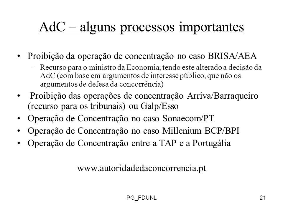 PG_FDUNL21 AdC – alguns processos importantes Proibição da operação de concentração no caso BRISA/AEA –Recurso para o ministro da Economia, tendo este alterado a decisão da AdC (com base em argumentos de interesse público, que não os argumentos de defesa da concorrência) Proibição das operações de concentração Arriva/Barraqueiro (recurso para os tribunais) ou Galp/Esso Operação de Concentração no caso Sonaecom/PT Operação de Concentração no caso Millenium BCP/BPI Operação de Concentração entre a TAP e a Portugália www.autoridadedaconcorrencia.pt