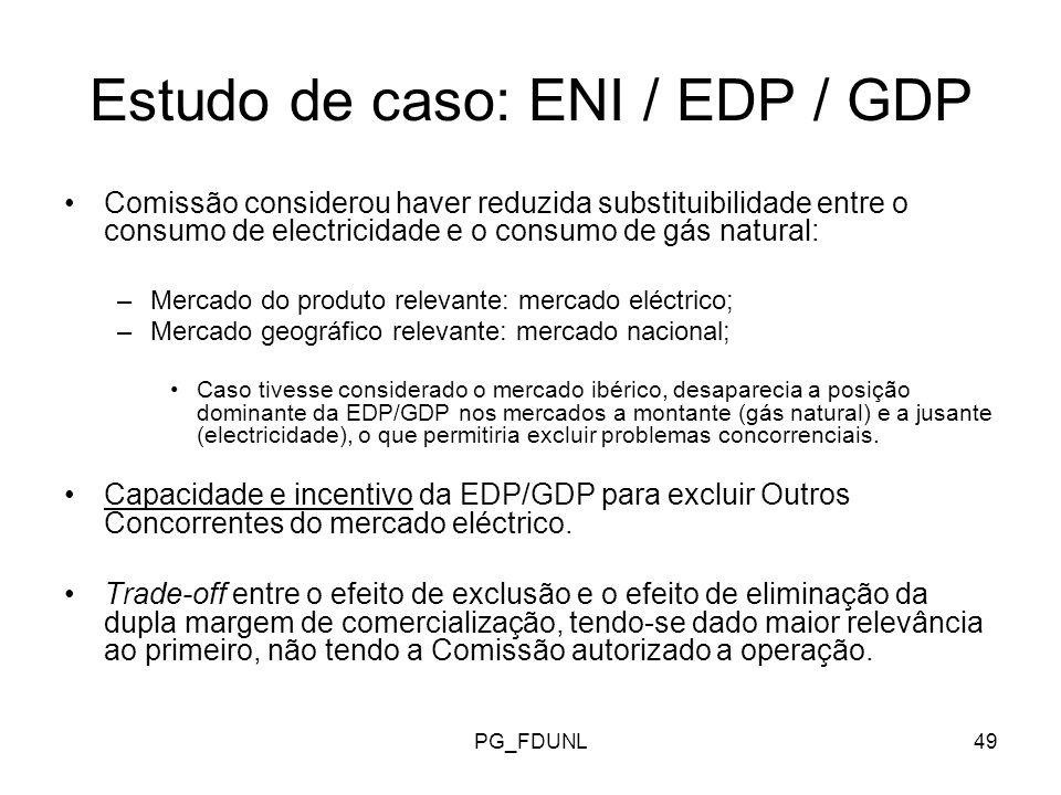 PG_FDUNL49 Estudo de caso: ENI / EDP / GDP Comissão considerou haver reduzida substituibilidade entre o consumo de electricidade e o consumo de gás natural: –Mercado do produto relevante: mercado eléctrico; –Mercado geográfico relevante: mercado nacional; Caso tivesse considerado o mercado ibérico, desaparecia a posição dominante da EDP/GDP nos mercados a montante (gás natural) e a jusante (electricidade), o que permitiria excluir problemas concorrenciais.