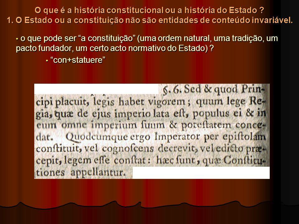 O que é a história constitucional ou a história do Estado ? 1. O Estado ou a constituição não são entidades de conteúdo invariável. o que pode ser a c