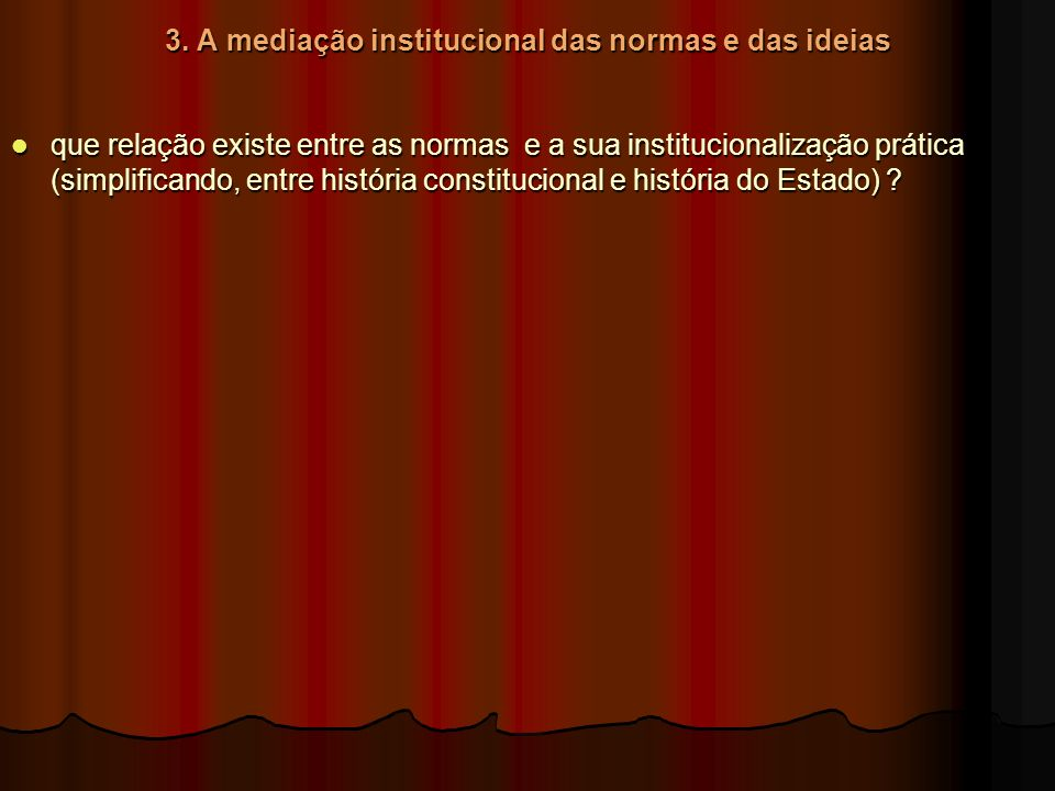 3. A mediação institucional das normas e das ideias que relação existe entre as normas e a sua institucionalização prática (simplificando, entre histó