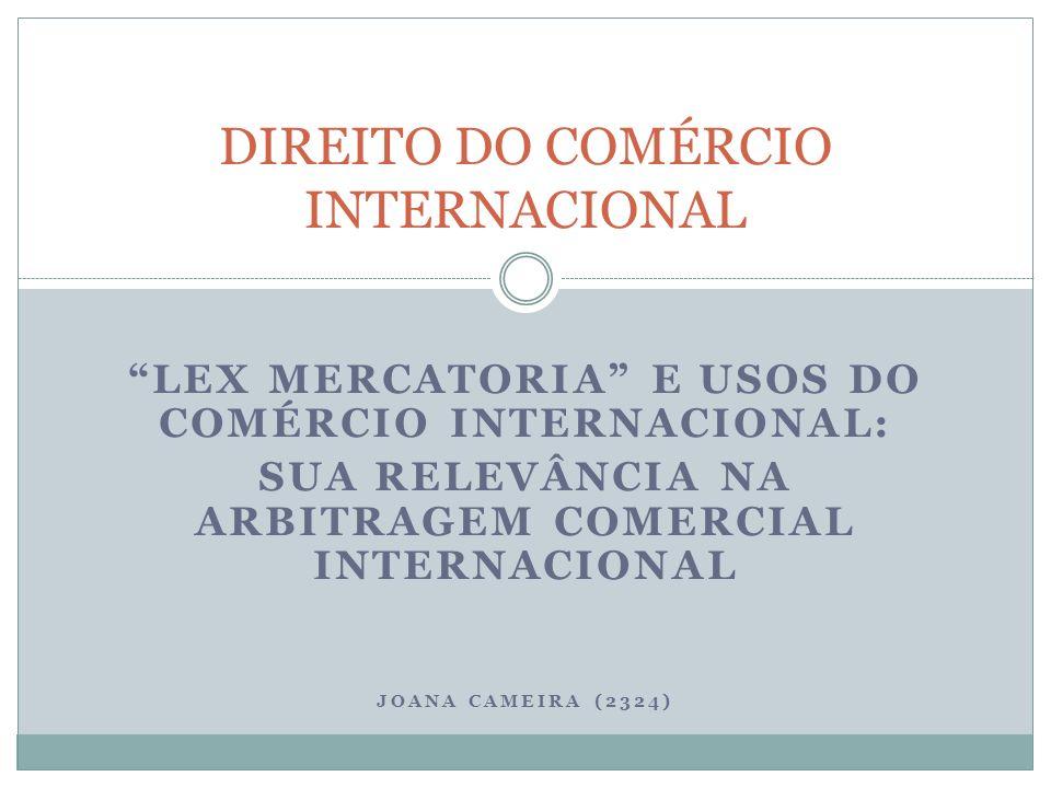 LEX MERCATORIA E USOS DO COMÉRCIO INTERNACIONAL: SUA RELEVÂNCIA NA ARBITRAGEM COMERCIAL INTERNACIONAL JOANA CAMEIRA (2324) DIREITO DO COMÉRCIO INTERNACIONAL