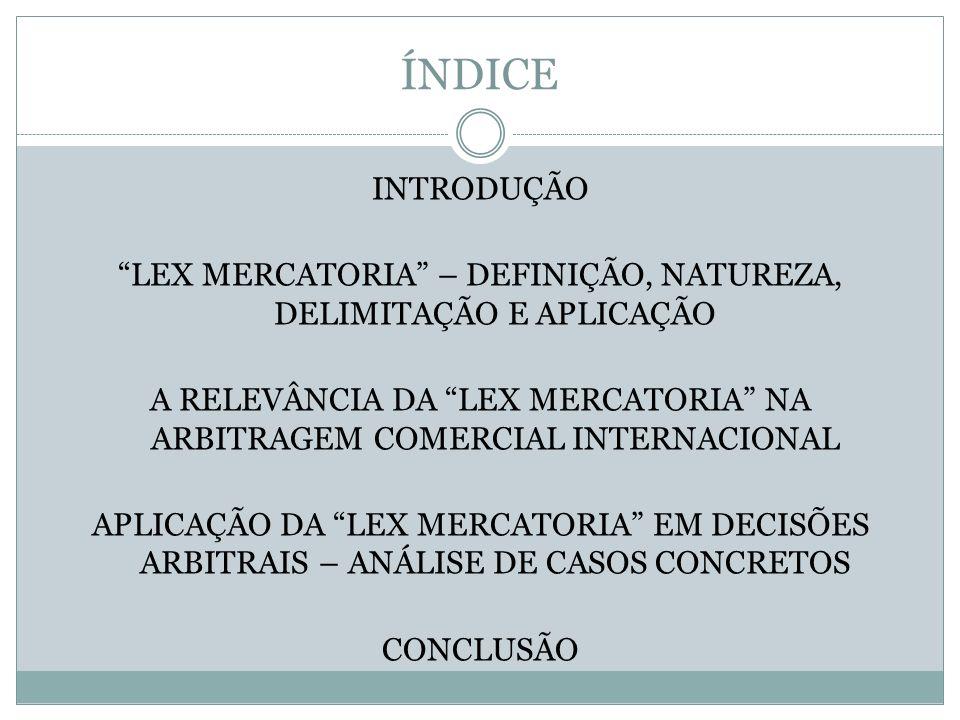 ÍNDICE INTRODUÇÃO LEX MERCATORIA – DEFINIÇÃO, NATUREZA, DELIMITAÇÃO E APLICAÇÃO A RELEVÂNCIA DA LEX MERCATORIA NA ARBITRAGEM COMERCIAL INTERNACIONAL APLICAÇÃO DA LEX MERCATORIA EM DECISÕES ARBITRAIS – ANÁLISE DE CASOS CONCRETOS CONCLUSÃO