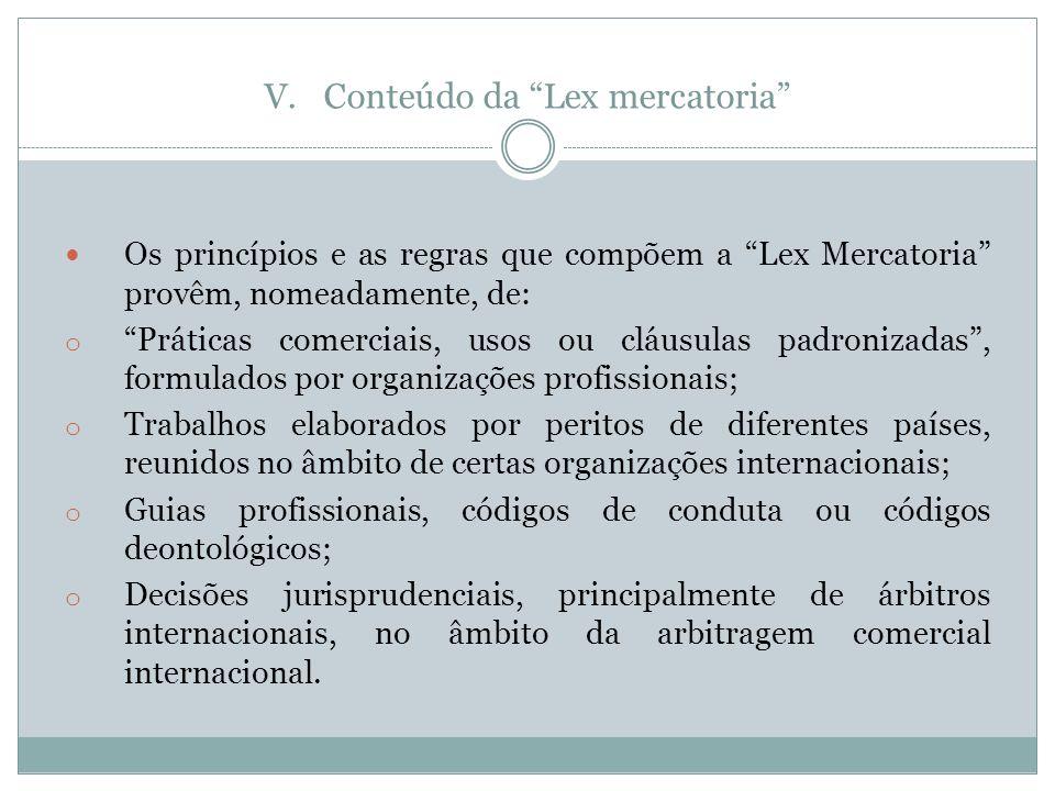 V.Conteúdo da Lex mercatoria Os princípios e as regras que compõem a Lex Mercatoria provêm, nomeadamente, de: o Práticas comerciais, usos ou cláusulas padronizadas, formulados por organizações profissionais; o Trabalhos elaborados por peritos de diferentes países, reunidos no âmbito de certas organizações internacionais; o Guias profissionais, códigos de conduta ou códigos deontológicos; o Decisões jurisprudenciais, principalmente de árbitros internacionais, no âmbito da arbitragem comercial internacional.