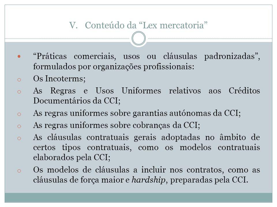 V.Conteúdo da Lex mercatoria Práticas comerciais, usos ou cláusulas padronizadas, formulados por organizações profissionais: o Os Incoterms; o As Regras e Usos Uniformes relativos aos Créditos Documentários da CCI; o As regras uniformes sobre garantias autónomas da CCI; o As regras uniformes sobre cobranças da CCI; o As cláusulas contratuais gerais adoptadas no âmbito de certos tipos contratuais, como os modelos contratuais elaborados pela CCI; o Os modelos de cláusulas a incluir nos contratos, como as cláusulas de força maior e hardship, preparadas pela CCI.