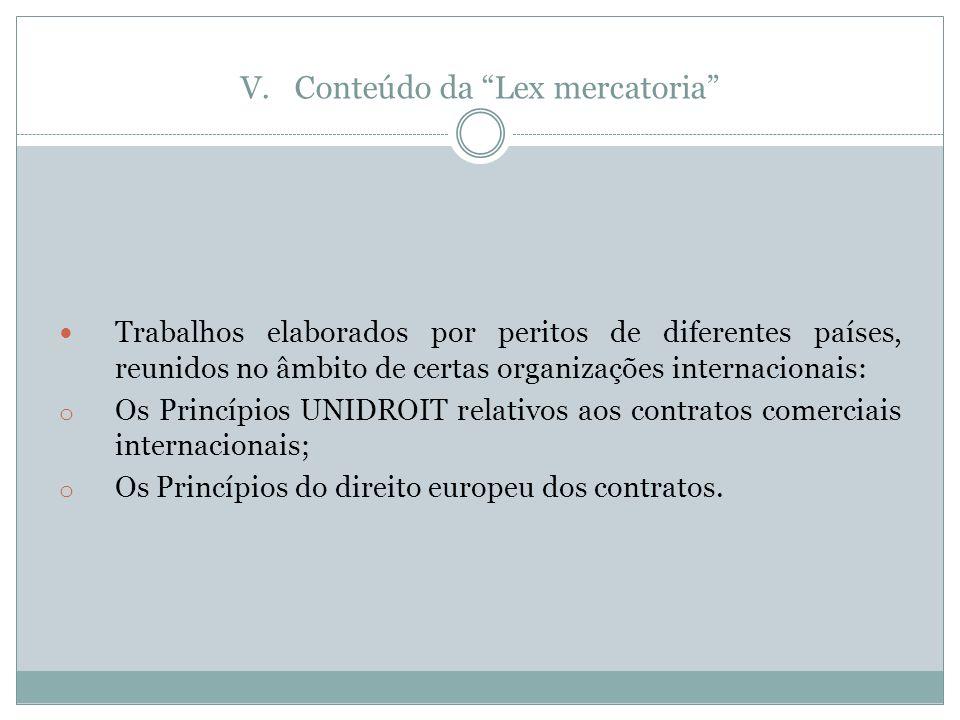 V.Conteúdo da Lex mercatoria Trabalhos elaborados por peritos de diferentes países, reunidos no âmbito de certas organizações internacionais: o Os Princípios UNIDROIT relativos aos contratos comerciais internacionais; o Os Princípios do direito europeu dos contratos.