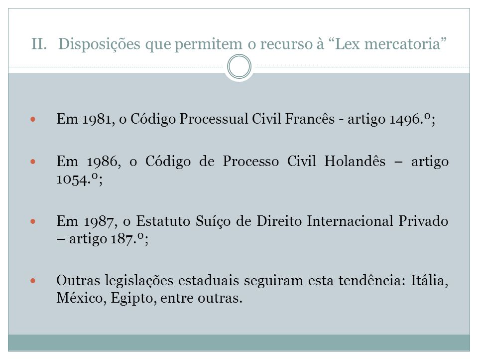 II.Disposições que permitem o recurso à Lex mercatoria Em 1981, o Código Processual Civil Francês - artigo 1496.º; Em 1986, o Código de Processo Civil Holandês – artigo 1054.º; Em 1987, o Estatuto Suíço de Direito Internacional Privado – artigo 187.º; Outras legislações estaduais seguiram esta tendência: Itália, México, Egipto, entre outras.