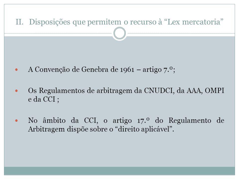 II.Disposições que permitem o recurso à Lex mercatoria A Convenção de Genebra de 1961 – artigo 7.º; Os Regulamentos de arbitragem da CNUDCI, da AAA, OMPI e da CCI ; No âmbito da CCI, o artigo 17.º do Regulamento de Arbitragem dispõe sobre o direito aplicável.