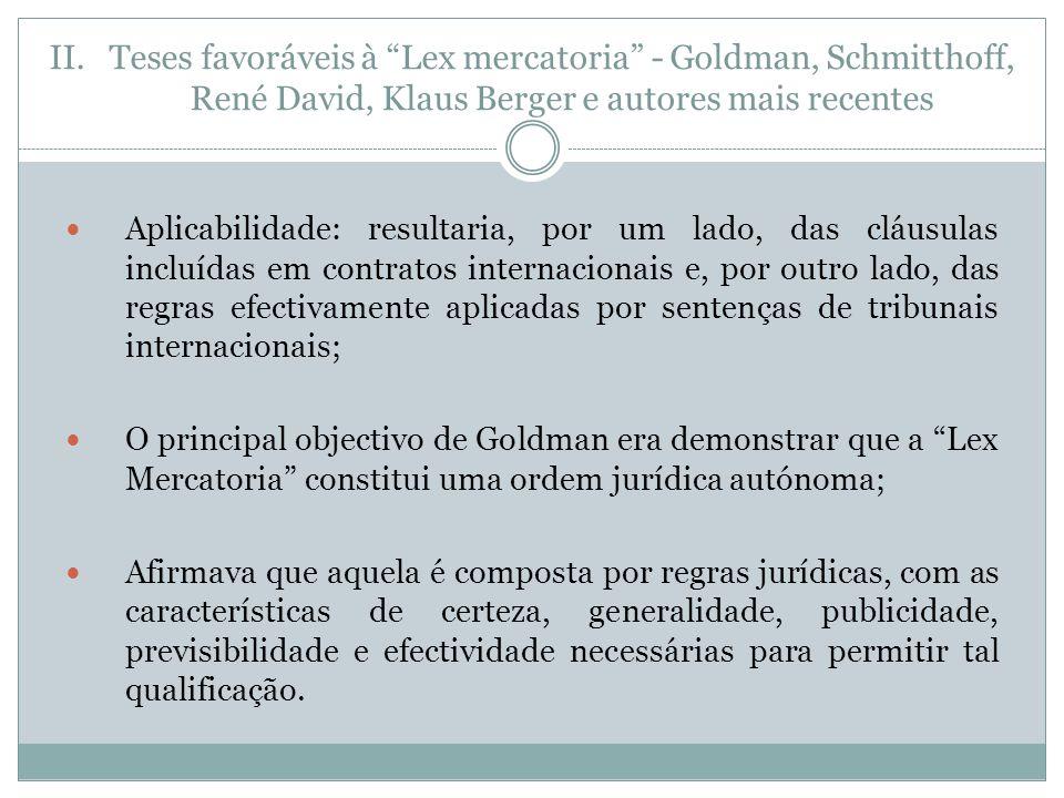 II.Teses favoráveis à Lex mercatoria - Goldman, Schmitthoff, René David, Klaus Berger e autores mais recentes Aplicabilidade: resultaria, por um lado, das cláusulas incluídas em contratos internacionais e, por outro lado, das regras efectivamente aplicadas por sentenças de tribunais internacionais; O principal objectivo de Goldman era demonstrar que a Lex Mercatoria constitui uma ordem jurídica autónoma; Afirmava que aquela é composta por regras jurídicas, com as características de certeza, generalidade, publicidade, previsibilidade e efectividade necessárias para permitir tal qualificação.
