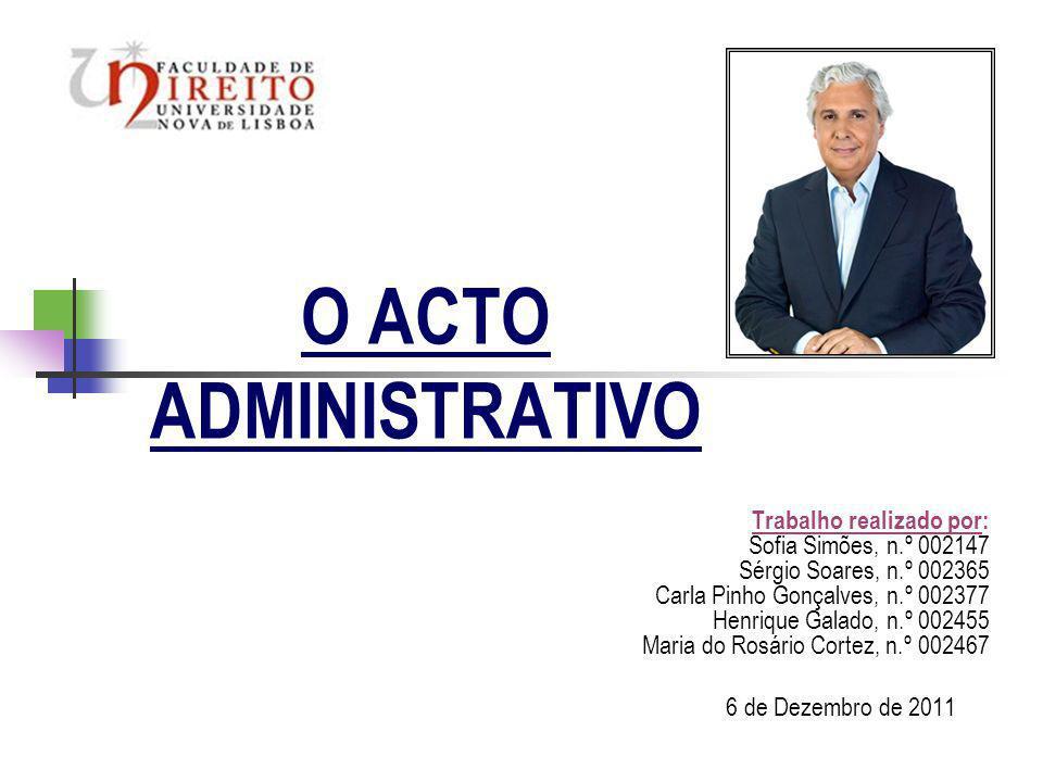 O ACTO ADMINISTRATIVO Trabalho realizado por: Sofia Simões, n.º 002147 Sérgio Soares, n.º 002365 Carla Pinho Gonçalves, n.º 002377 Henrique Galado, n.