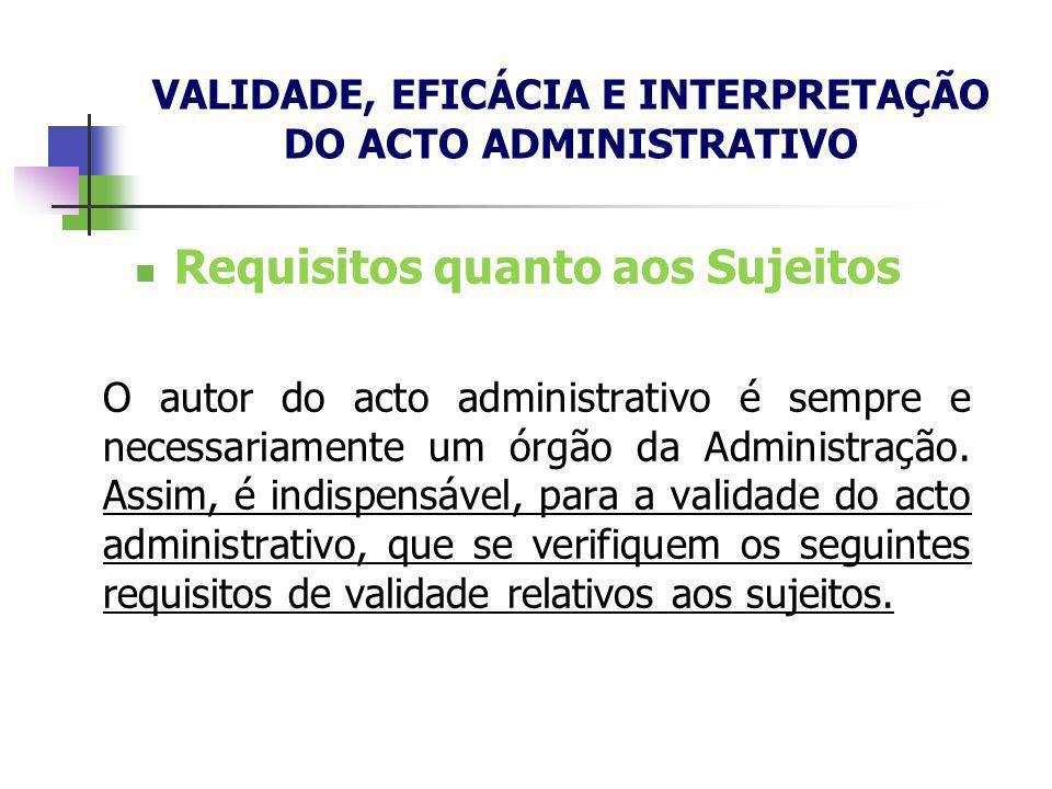 Requisitos quanto aos Sujeitos O autor do acto administrativo é sempre e necessariamente um órgão da Administração. Assim, é indispensável, para a val