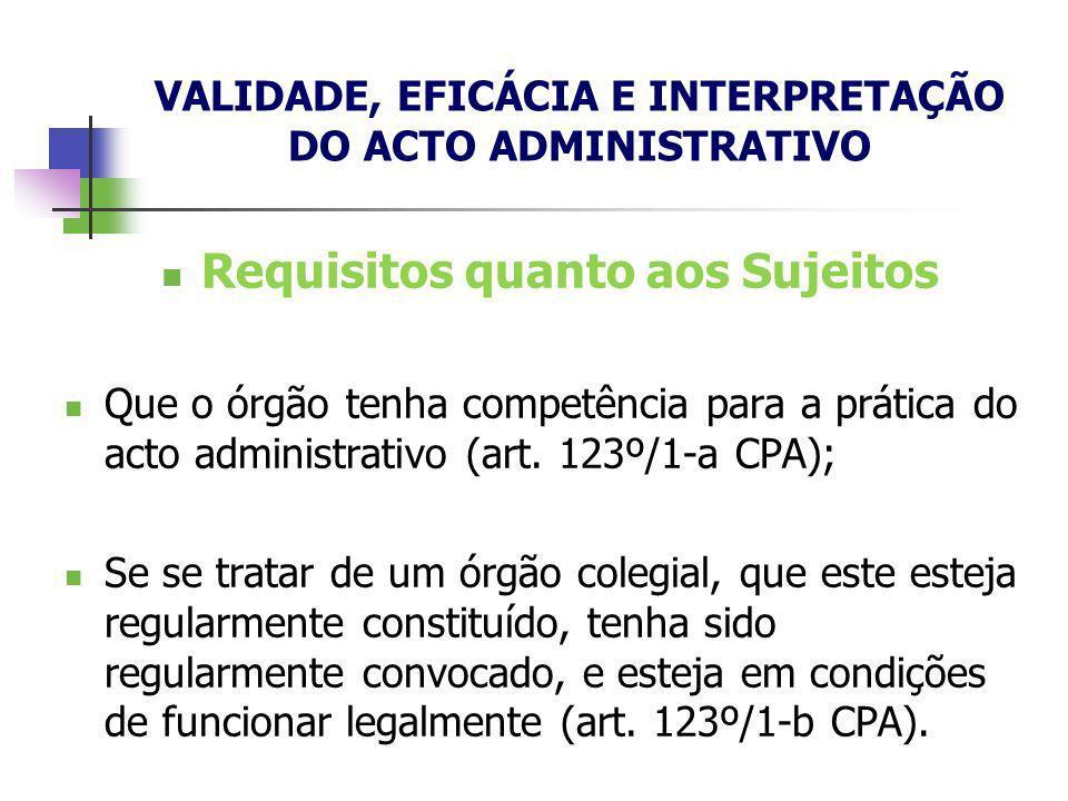 Requisitos quanto aos Sujeitos Que o órgão tenha competência para a prática do acto administrativo (art. 123º/1-a CPA); Se se tratar de um órgão coleg
