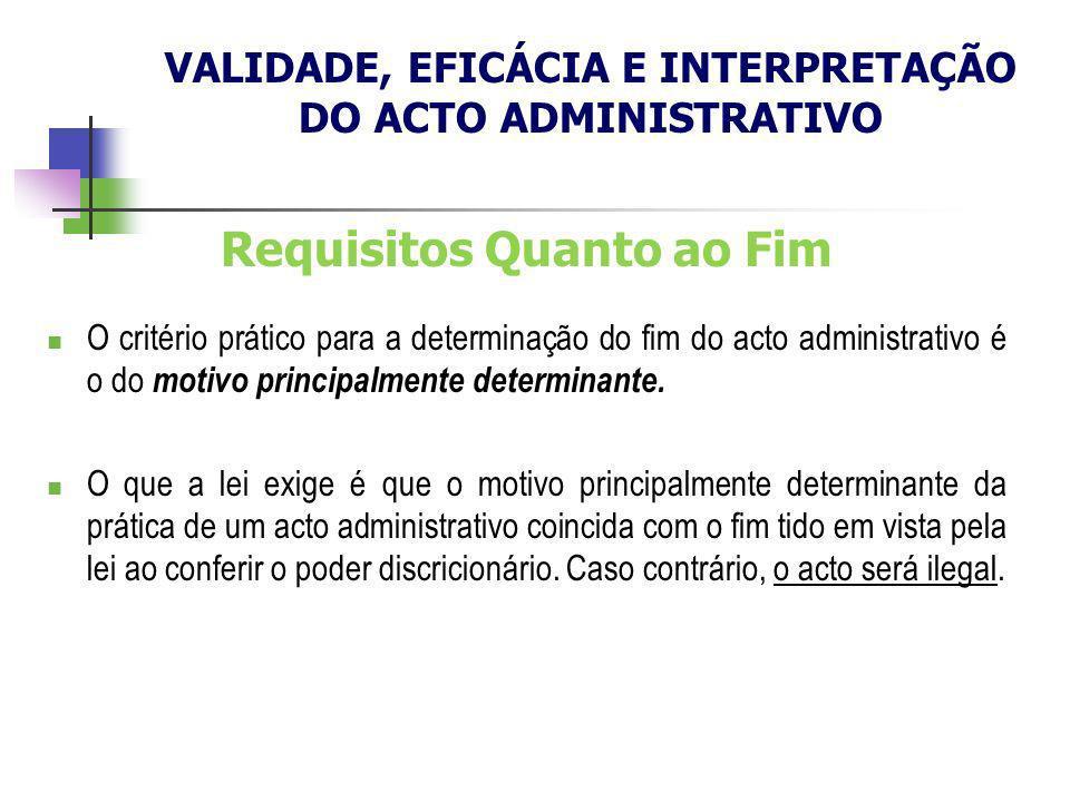 Requisitos Quanto ao Fim O critério prático para a determinação do fim do acto administrativo é o do motivo principalmente determinante. O que a lei e