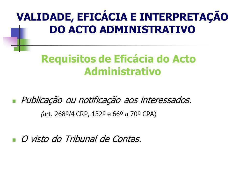 Requisitos de Eficácia do Acto Administrativo Publicação ou notificação aos interessados. (art. 268º/4 CRP, 132º e 66º a 70º CPA) O visto do Tribunal