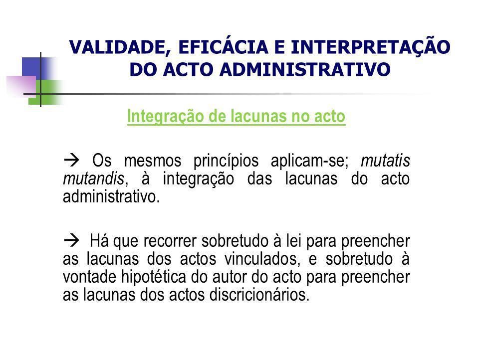 Integração de lacunas no acto Os mesmos princípios aplicam-se; mutatis mutandis, à integração das lacunas do acto administrativo. Há que recorrer sobr