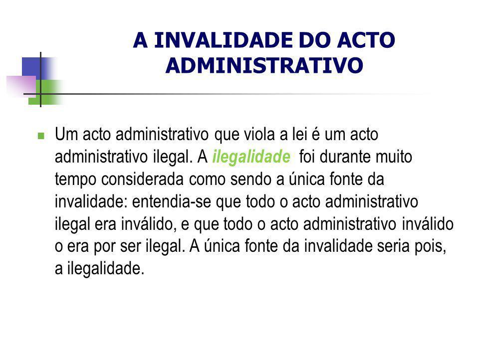 A INVALIDADE DO ACTO ADMINISTRATIVO Um acto administrativo que viola a lei é um acto administrativo ilegal. A ilegalidade foi durante muito tempo cons