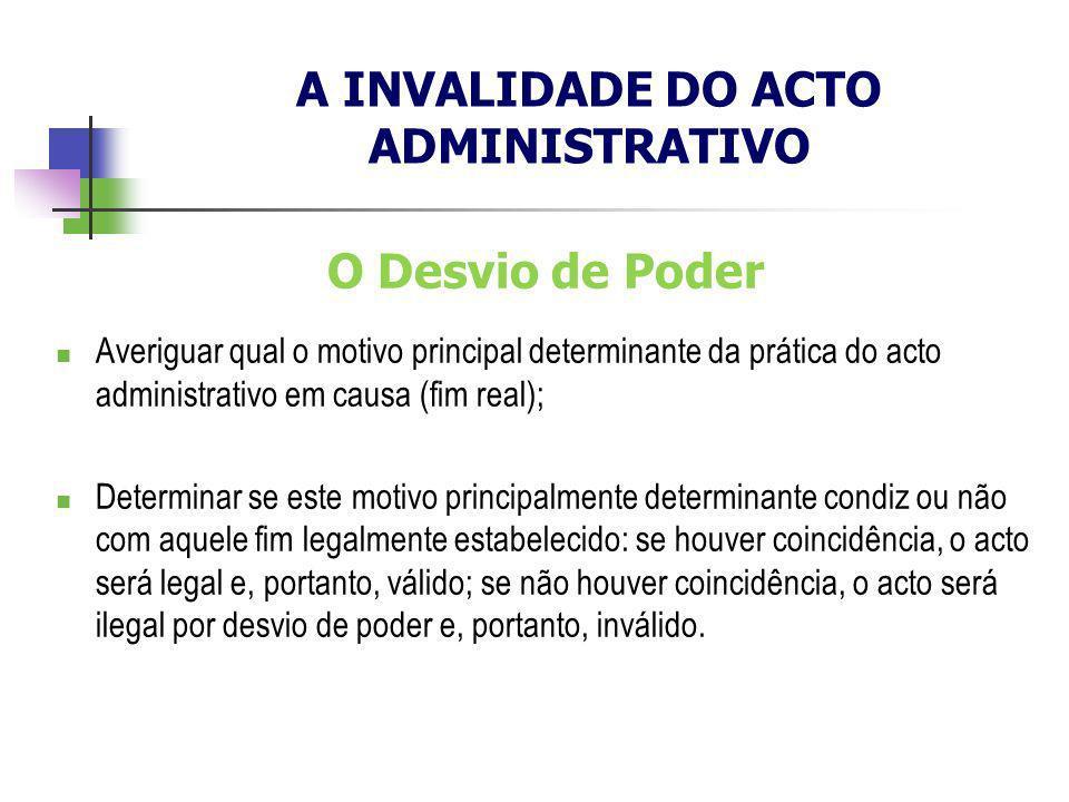 O Desvio de Poder Averiguar qual o motivo principal determinante da prática do acto administrativo em causa (fim real); Determinar se este motivo prin