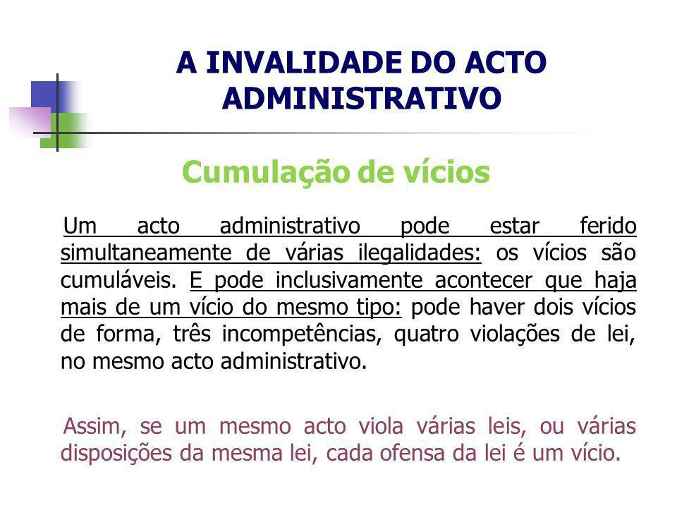 Cumulação de vícios Um acto administrativo pode estar ferido simultaneamente de várias ilegalidades: os vícios são cumuláveis. E pode inclusivamente a