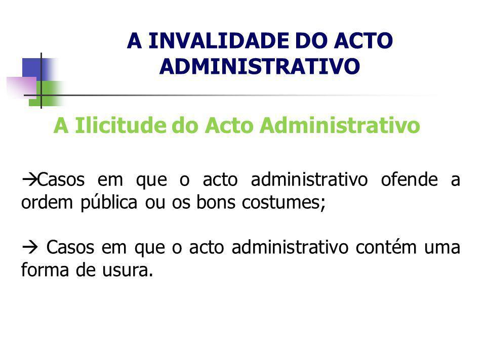 A INVALIDADE DO ACTO ADMINISTRATIVO Casos em que o acto administrativo ofende a ordem pública ou os bons costumes; Casos em que o acto administrativo