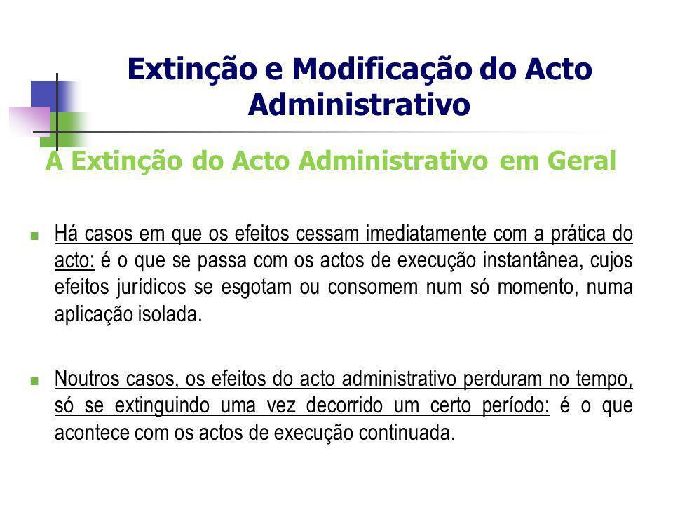 A Extinção do Acto Administrativo em Geral Há casos em que os efeitos cessam imediatamente com a prática do acto: é o que se passa com os actos de exe