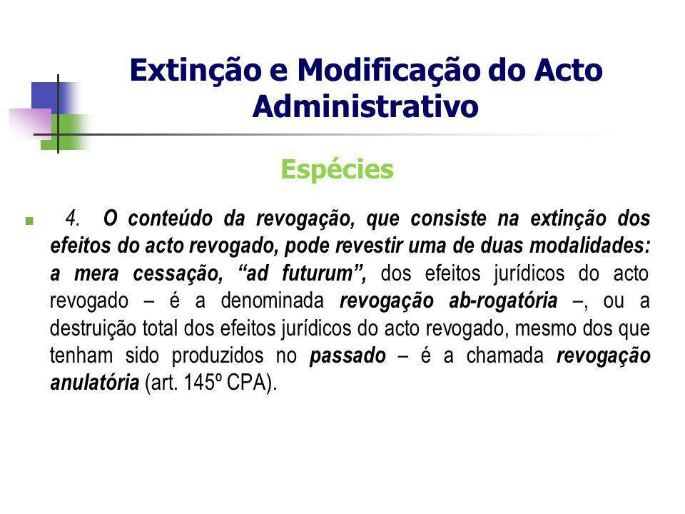Espécies 4. O conteúdo da revogação, que consiste na extinção dos efeitos do acto revogado, pode revestir uma de duas modalidades: a mera cessação, ad