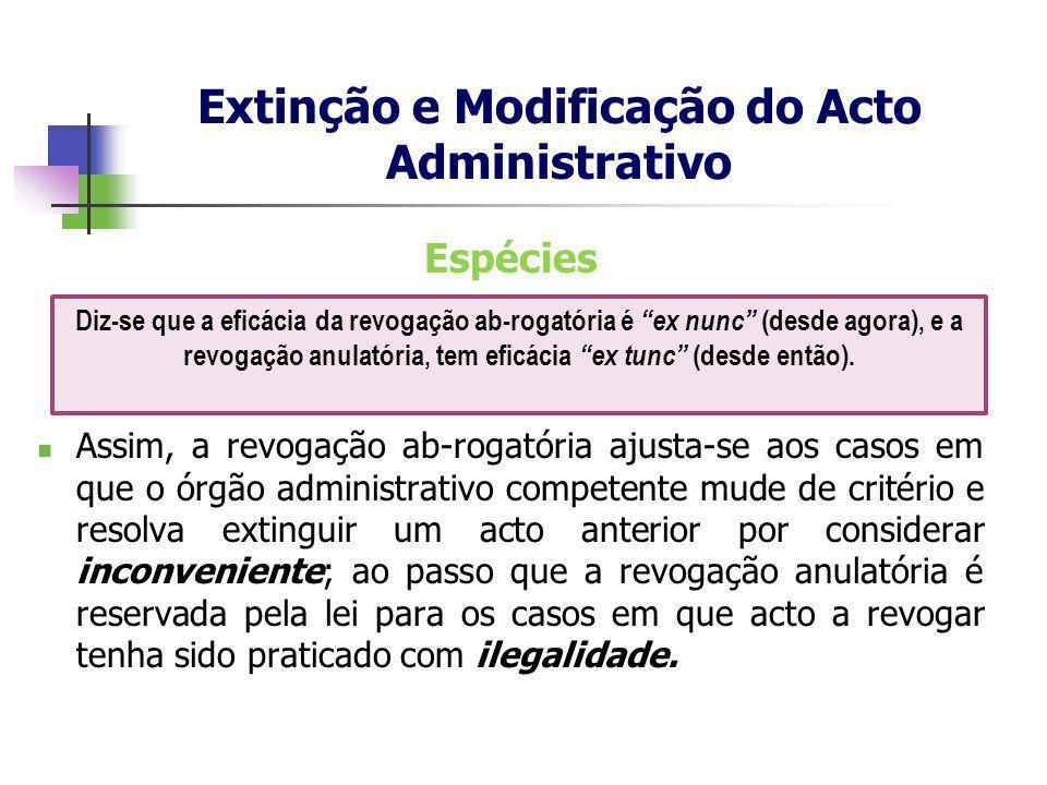Espécies Assim, a revogação ab-rogatória ajusta-se aos casos em que o órgão administrativo competente mude de critério e resolva extinguir um acto ant