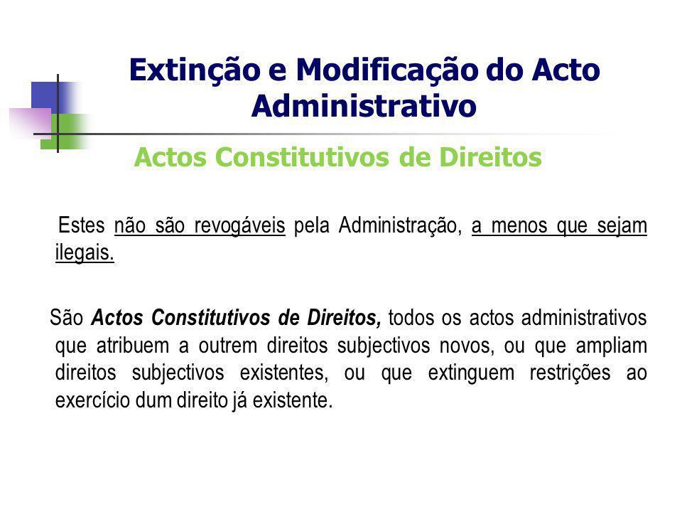Actos Constitutivos de Direitos Estes não são revogáveis pela Administração, a menos que sejam ilegais. São Actos Constitutivos de Direitos, todos os
