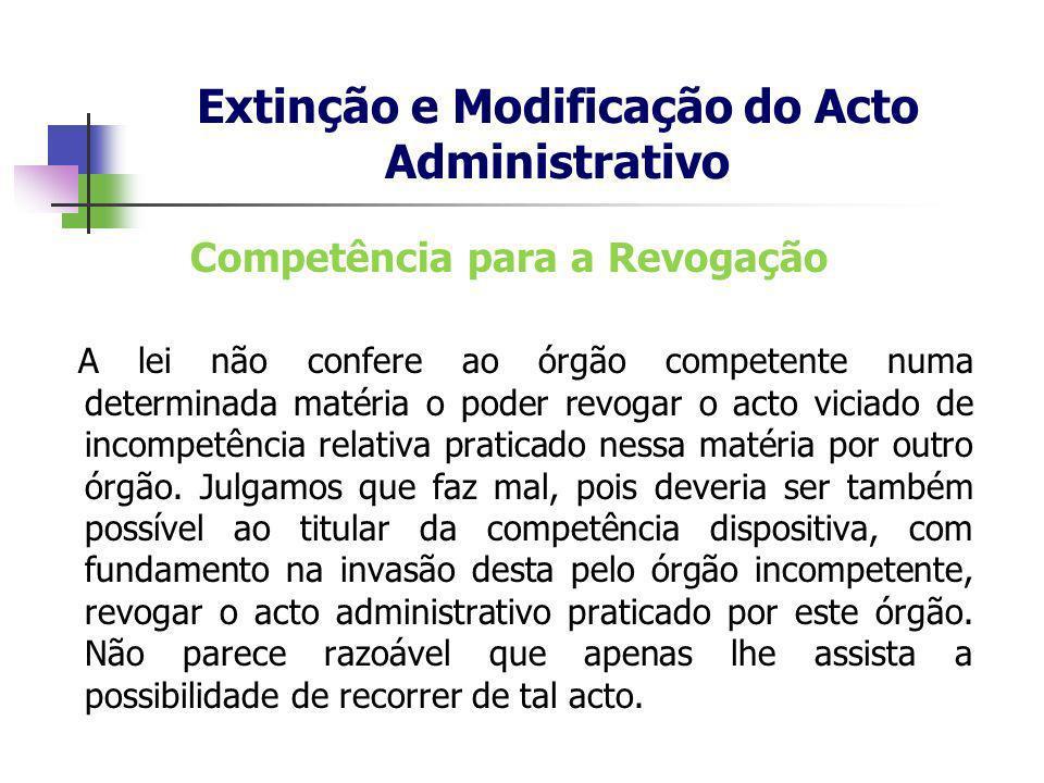 Competência para a Revogação A lei não confere ao órgão competente numa determinada matéria o poder revogar o acto viciado de incompetência relativa p