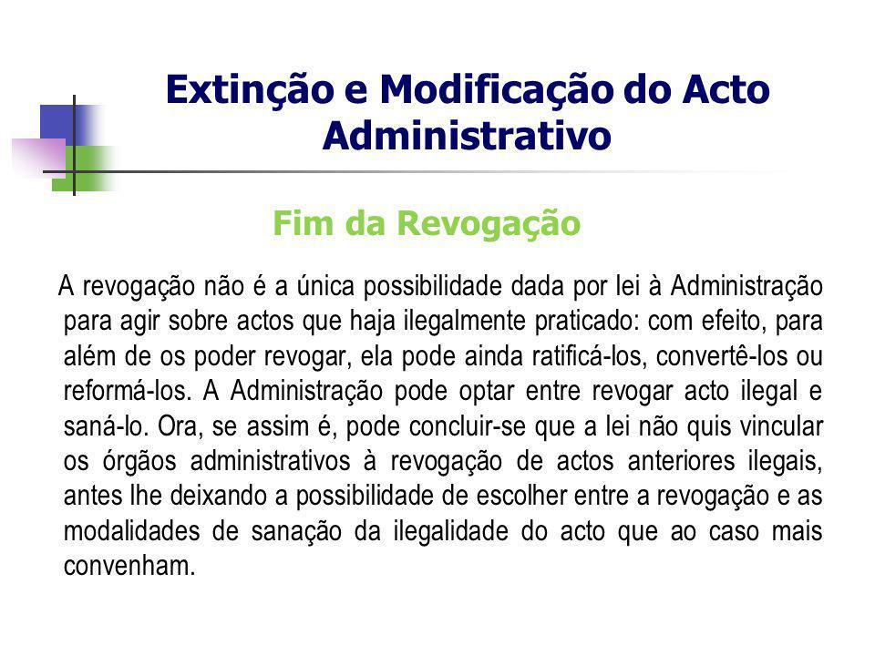 Fim da Revogação A revogação não é a única possibilidade dada por lei à Administração para agir sobre actos que haja ilegalmente praticado: com efeito