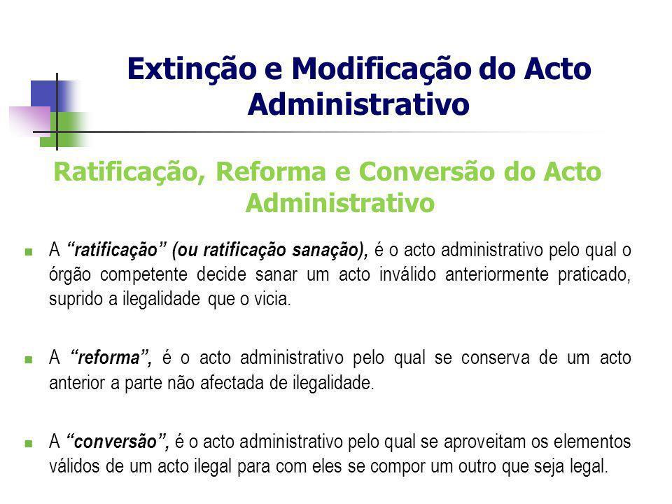 Ratificação, Reforma e Conversão do Acto Administrativo A ratificação (ou ratificação sanação), é o acto administrativo pelo qual o órgão competente d