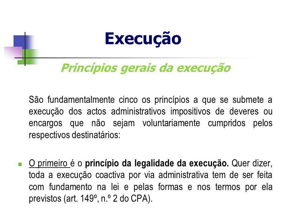 Princípios gerais da execução São fundamentalmente cinco os princípios a que se submete a execução dos actos administrativos impositivos de deveres ou