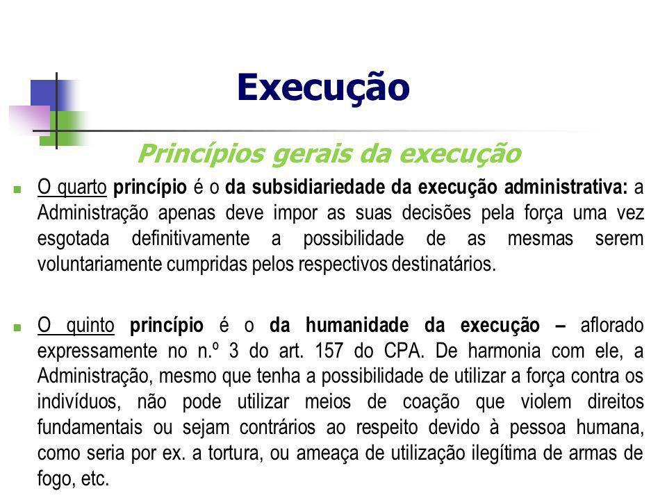 Princípios gerais da execução O quarto princípio é o da subsidiariedade da execução administrativa: a Administração apenas deve impor as suas decisões