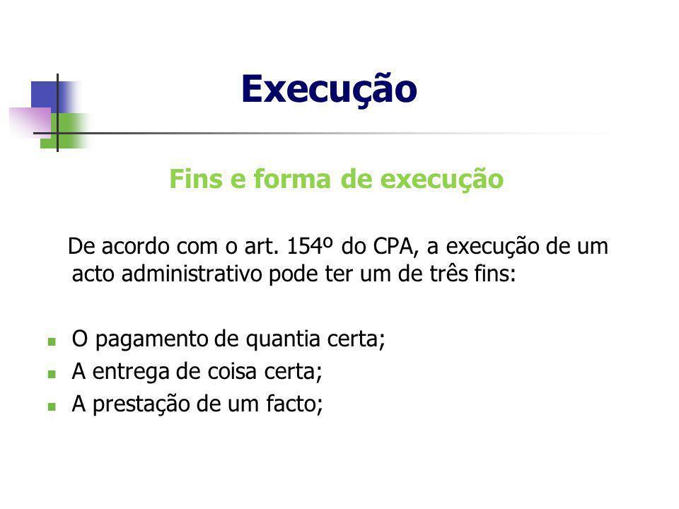 Fins e forma de execução De acordo com o art. 154º do CPA, a execução de um acto administrativo pode ter um de três fins: O pagamento de quantia certa