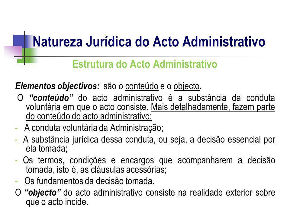 Estrutura do Acto Administrativo Elementos objectivos: são o conteúdo e o objecto. O conteúdo do acto administrativo é a substância da conduta voluntá