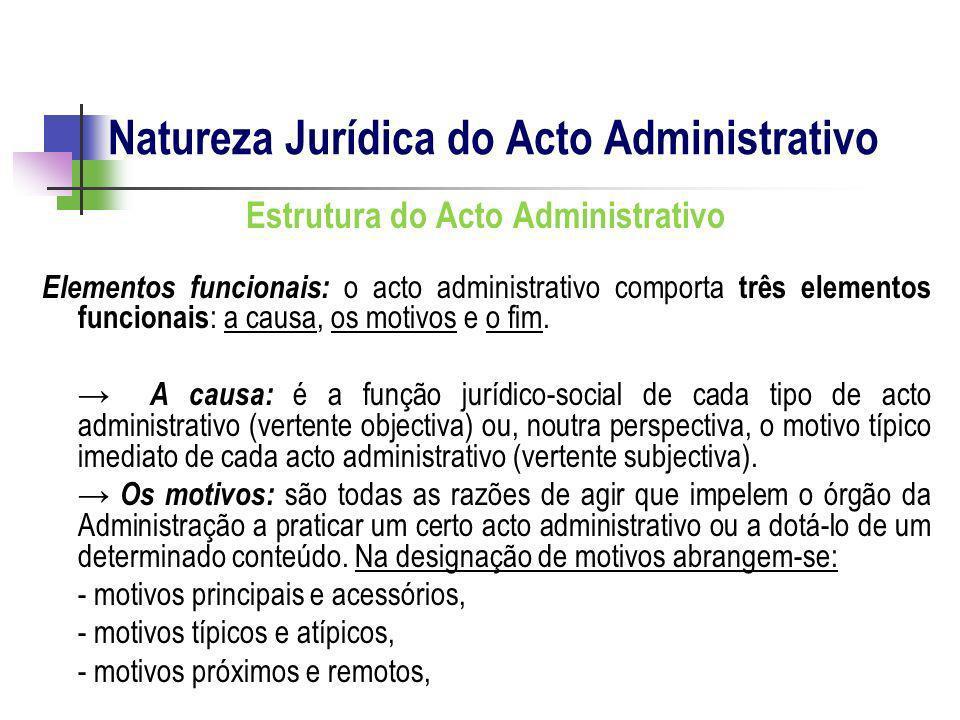 Estrutura do Acto Administrativo Elementos funcionais: o acto administrativo comporta três elementos funcionais : a causa, os motivos e o fim. A causa