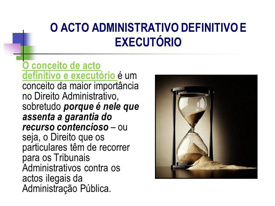 O ACTO ADMINISTRATIVO DEFINITIVO E EXECUTÓRIO O conceito de acto definitivo e executório é um conceito da maior importância no Direito Administrativo,