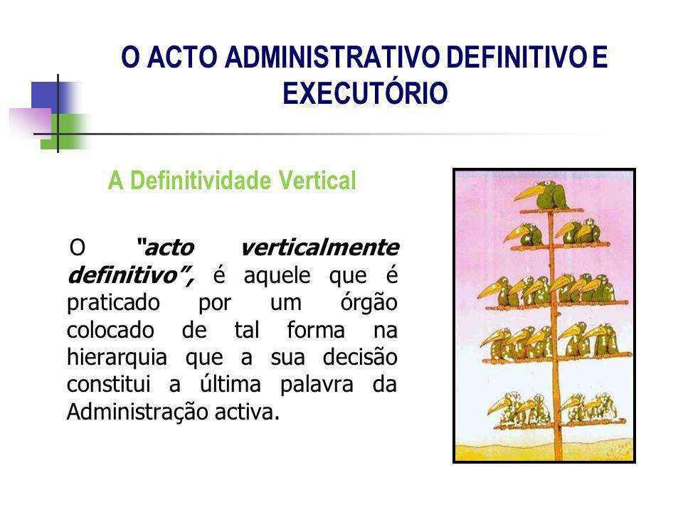 A Definitividade Vertical O acto verticalmente definitivo, é aquele que é praticado por um órgão colocado de tal forma na hierarquia que a sua decisão