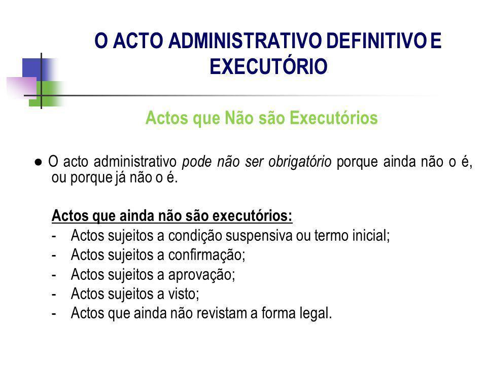 Actos que Não são Executórios O acto administrativo pode não ser obrigatório porque ainda não o é, ou porque já não o é. Actos que ainda não são execu