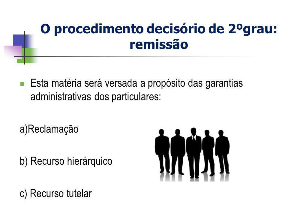 O procedimento decisório de 2ºgrau: remissão Esta matéria será versada a propósito das garantias administrativas dos particulares: a)Reclamação b) Rec