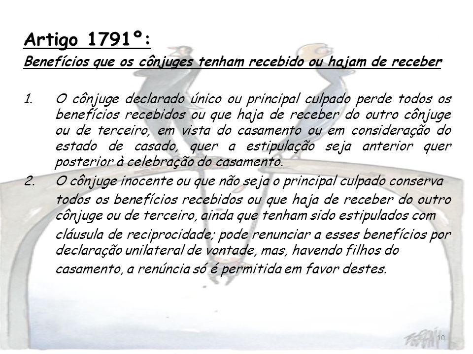 10 Artigo 1791º: Benefícios que os cônjuges tenham recebido ou hajam de receber 1.O cônjuge declarado único ou principal culpado perde todos os benefí