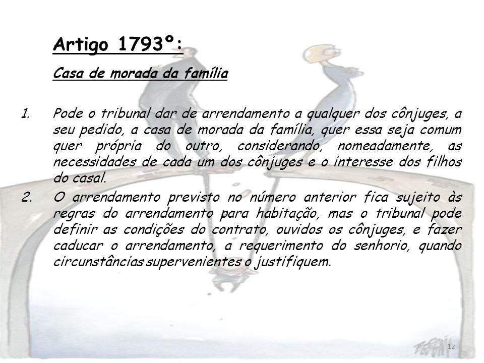 12 Artigo 1793º: Casa de morada da família 1.Pode o tribunal dar de arrendamento a qualquer dos cônjuges, a seu pedido, a casa de morada da família, q