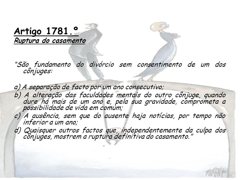 30 Artigo 1781.º Ruptura do casamento São fundamento do divórcio sem consentimento de um dos cônjuges: a) A separação de facto por um ano consecutivo;