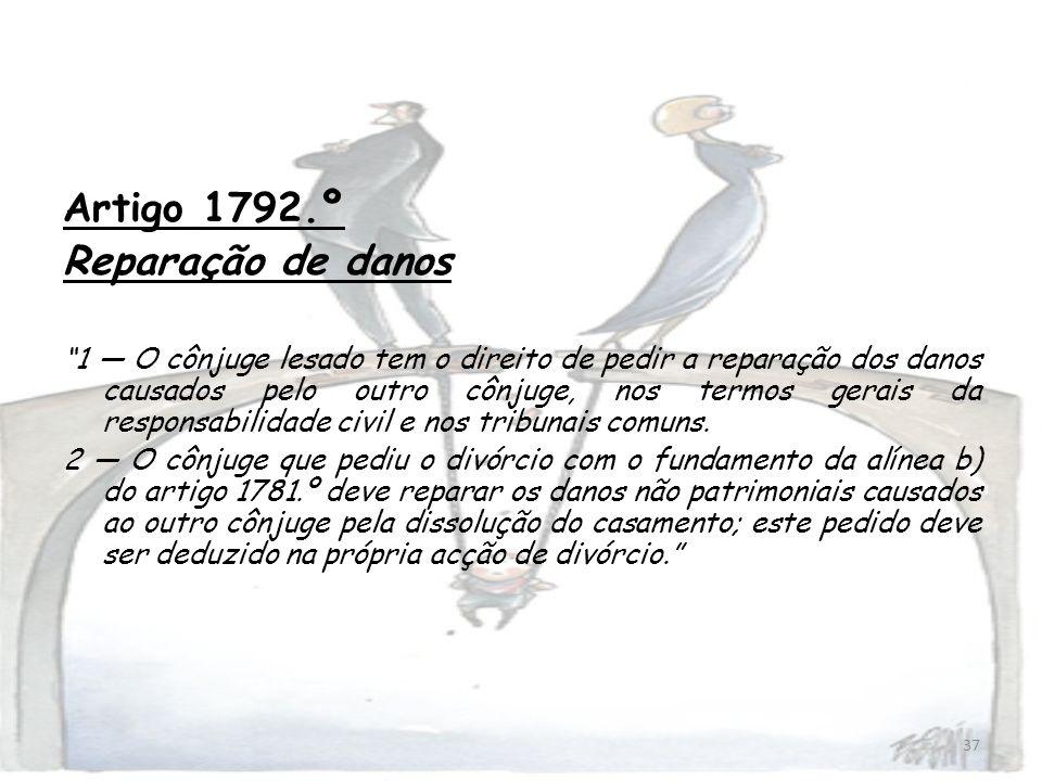 37 Artigo 1792.º Reparação de danos 1 O cônjuge lesado tem o direito de pedir a reparação dos danos causados pelo outro cônjuge, nos termos gerais da