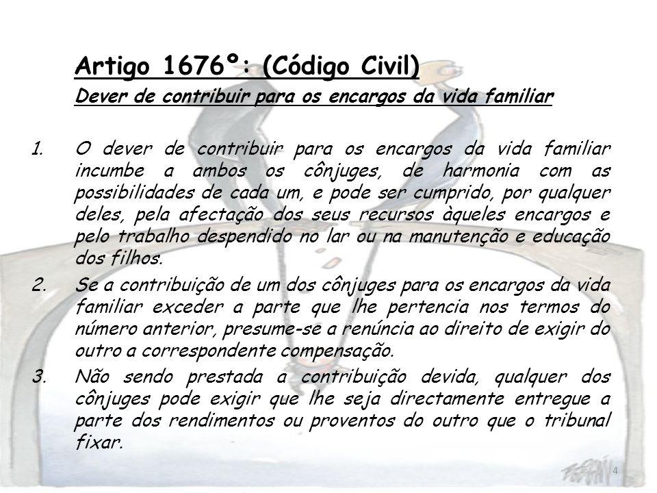 4 Artigo 1676º: (Código Civil) Dever de contribuir para os encargos da vida familiar 1.O dever de contribuir para os encargos da vida familiar incumbe
