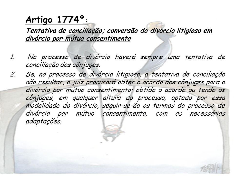 5 Artigo 1774º : Tentativa de conciliação; conversão do divórcio litigioso em divórcio por mútuo consentimento 1. No processo de divórcio haverá sempr