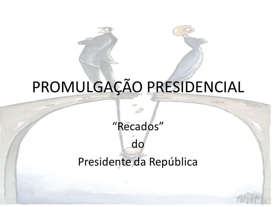 65 PROMULGAÇÃO PRESIDENCIAL Recados do Presidente da República