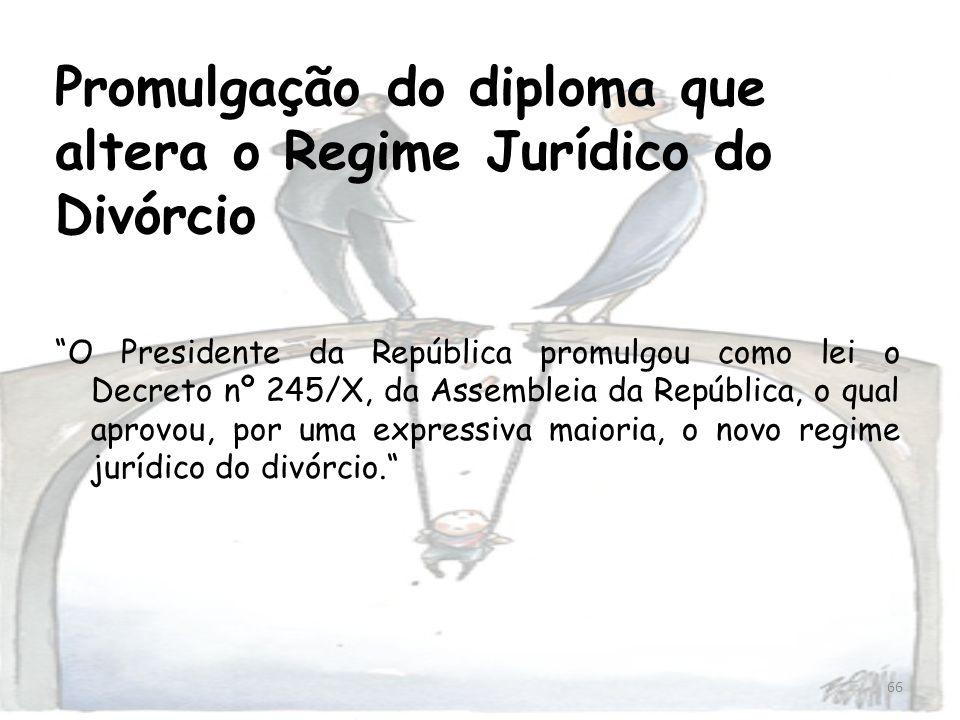 66 Promulgação do diploma que altera o Regime Jurídico do Divórcio O Presidente da República promulgou como lei o Decreto nº 245/X, da Assembleia da R